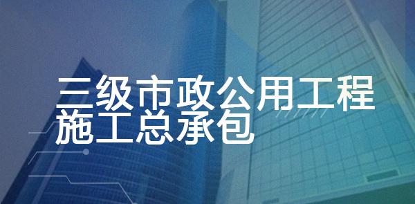 三级市政公用工程施工总承包